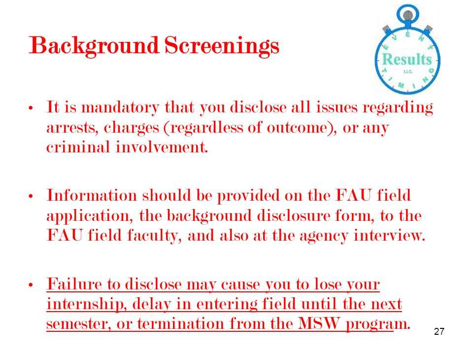 27 Background Screenings It is mandatory that you disclose all issues regarding arrests, charges (regardless of outcome), or any criminal involvement.