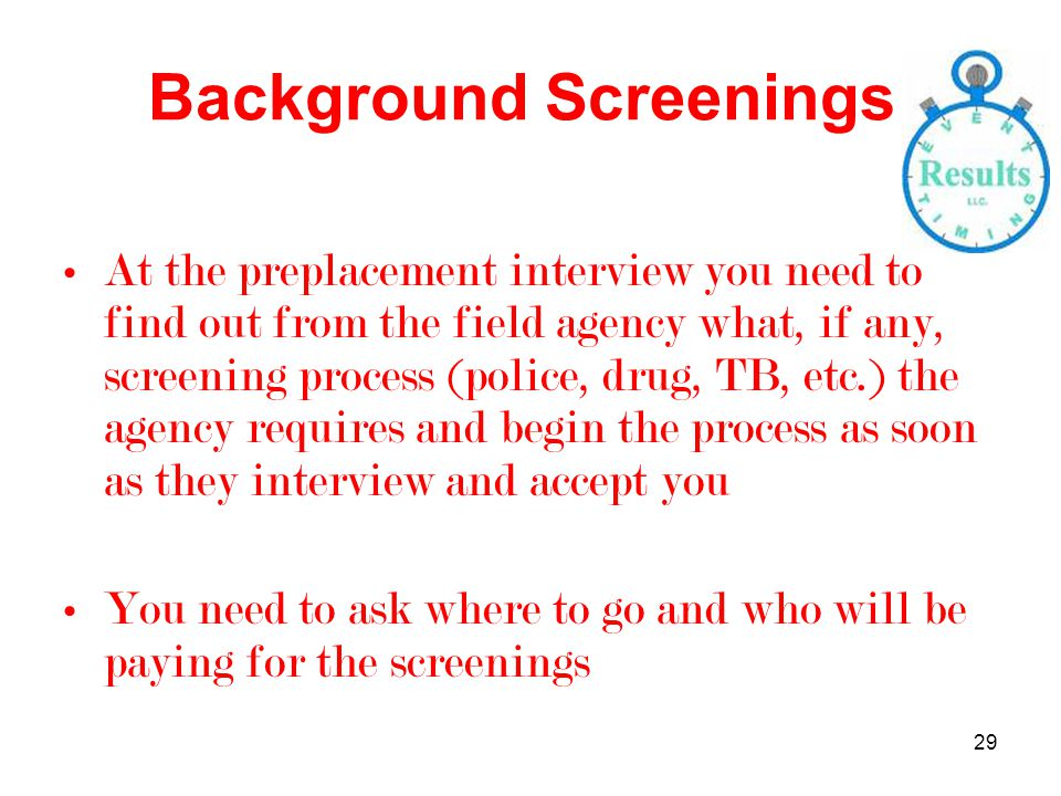 29 Background Screenings At the preplacement interview you need to find out from the field agency what, if any, screening process (police, drug, TB, etc.) the agency requires and begin the process as soon as they interview and accept you You need to ask where to go and who will be paying for the screenings