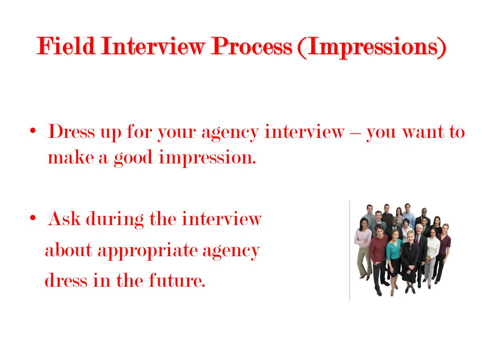 Field Interview Process (Impressions) Dress up for your agency interview – you want to make a good impression.