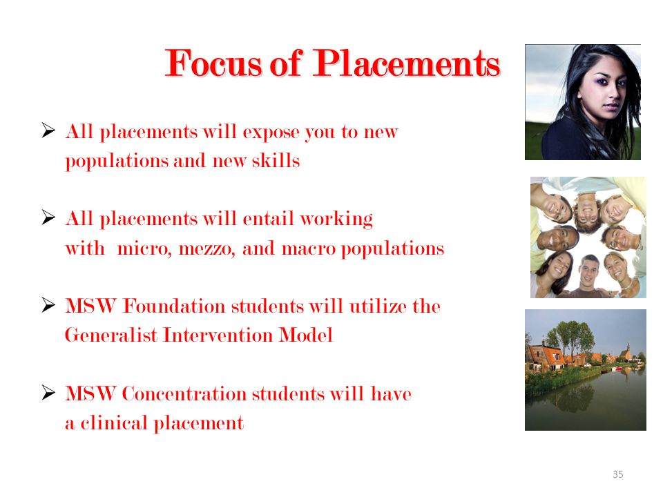 35 Focus of Placements  All placements will expose you to new populations and new skills  All placements will entail working with micro, mezzo, and macro populations  MSW Foundation students will utilize the Generalist Intervention Model  MSW Concentration students will have a clinical placement