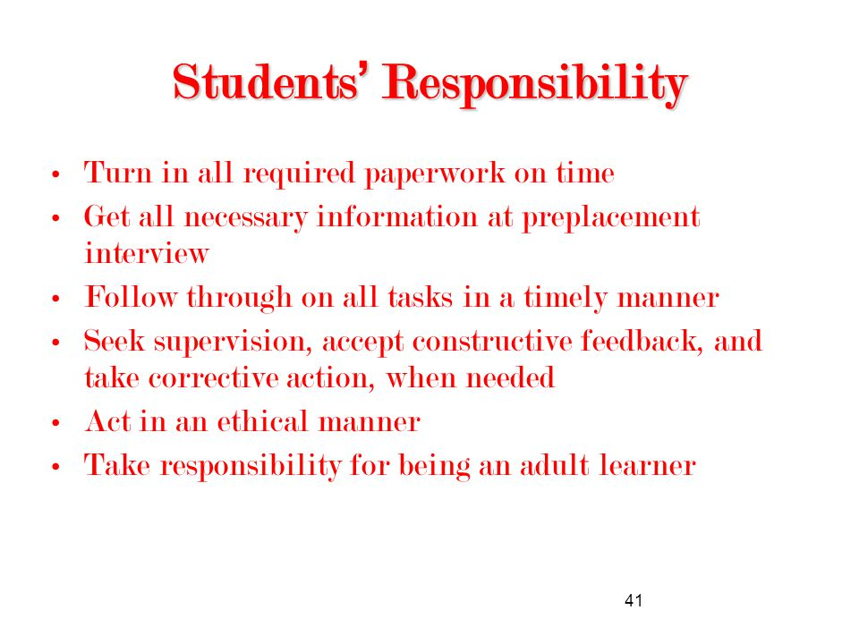 41 Students' Responsibility Turn in all required paperwork on time Get all necessary information at preplacement interview Follow through on all tasks in a timely manner Seek supervision, accept constructive feedback, and take corrective action, when needed Act in an ethical manner Take responsibility for being an adult learner