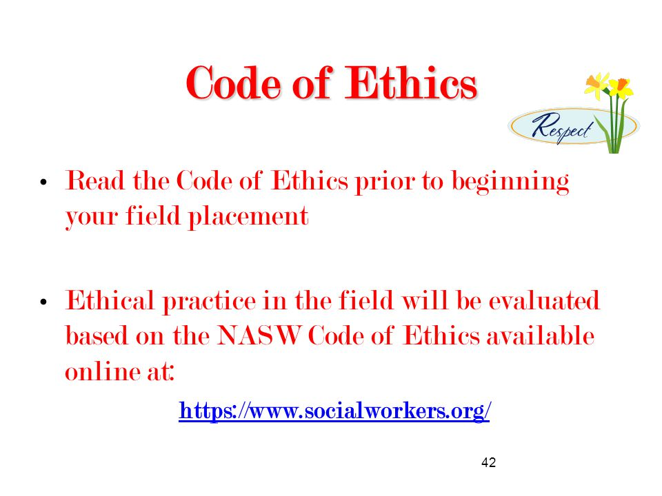 42 Code of Ethics Read the Code of Ethics prior to beginning your field placement Ethical practice in the field will be evaluated based on the NASW Code of Ethics available online at: https://www.socialworkers.org/