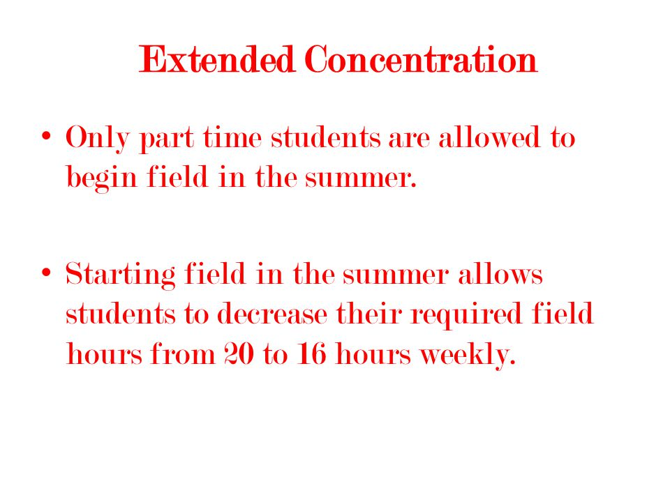 Extended Concentration Only part time students are allowed to begin field in the summer.