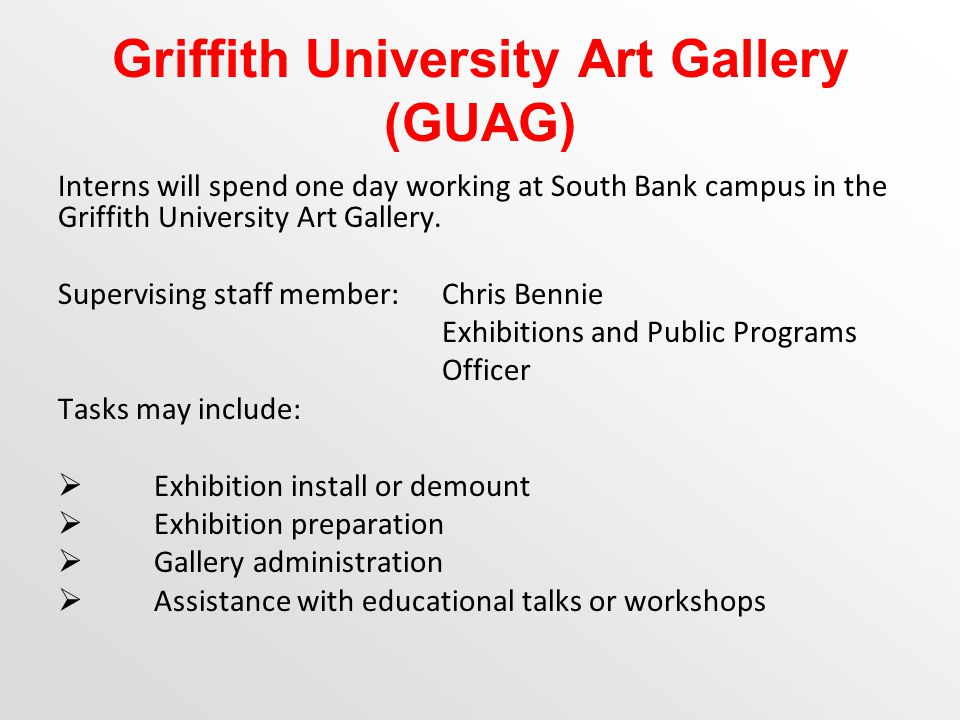 Griffith University Art Gallery (GUAG) Interns will spend one day working at South Bank campus in the Griffith University Art Gallery.