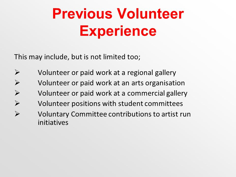 Previous Volunteer Experience This may include, but is not limited too;  Volunteer or paid work at a regional gallery  Volunteer or paid work at an arts organisation  Volunteer or paid work at a commercial gallery  Volunteer positions with student committees  Voluntary Committee contributions to artist run initiatives