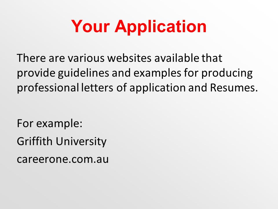 Your Application There are various websites available that provide guidelines and examples for producing professional letters of application and Resumes.