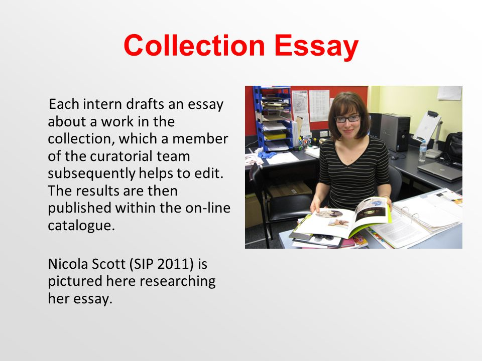 Collection Essay Each intern drafts an essay about a work in the collection, which a member of the curatorial team subsequently helps to edit.