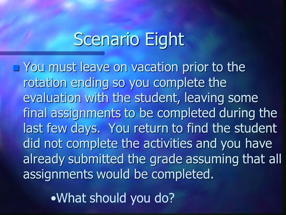 Scenario Seven n The rotation is ending and you ask the student into your office for the evaluation. You thank him/her for their participation at the
