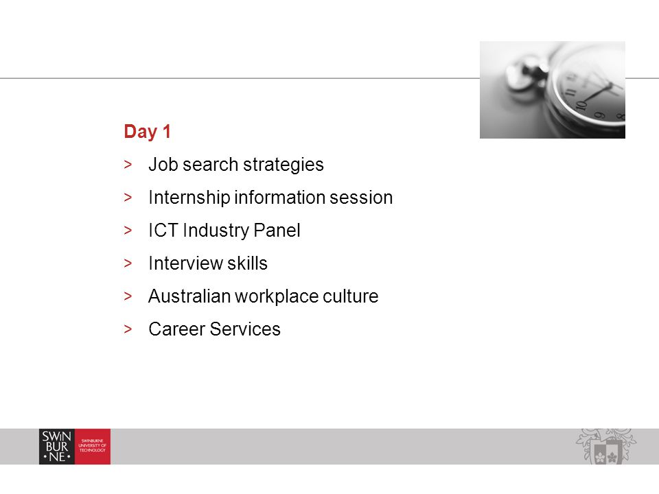 Day 1 > Job search strategies > Internship information session > ICT Industry Panel > Interview skills > Australian workplace culture > Career Services