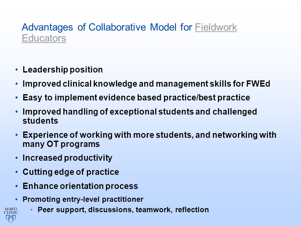 Advantages of Collaborative Model for Fieldwork Educators Leadership position Improved clinical knowledge and management skills for FWEd Easy to implement evidence based practice/best practice Improved handling of exceptional students and challenged students Experience of working with more students, and networking with many OT programs Increased productivity Cutting edge of practice Enhance orientation process Promoting entry-level practitioner Peer support, discussions, teamwork, reflection