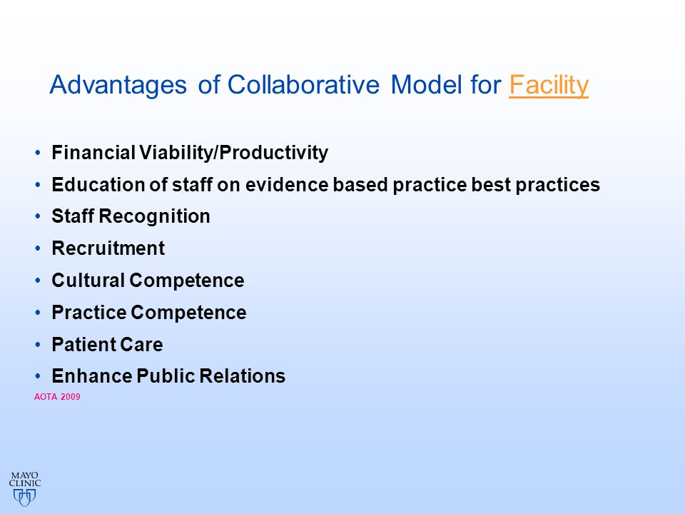 Advantages of Collaborative Model for Facility Financial Viability/Productivity Education of staff on evidence based practice best practices Staff Recognition Recruitment Cultural Competence Practice Competence Patient Care Enhance Public Relations AOTA 2009