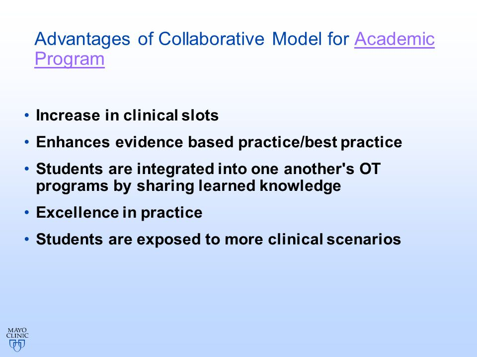 Advantages of Collaborative Model for Academic Program Increase in clinical slots Enhances evidence based practice/best practice Students are integrated into one another s OT programs by sharing learned knowledge Excellence in practice Students are exposed to more clinical scenarios