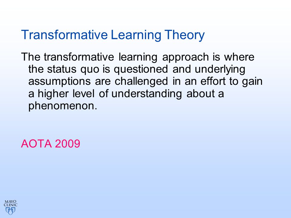 Transformative Learning Theory The transformative learning approach is where the status quo is questioned and underlying assumptions are challenged in an effort to gain a higher level of understanding about a phenomenon.