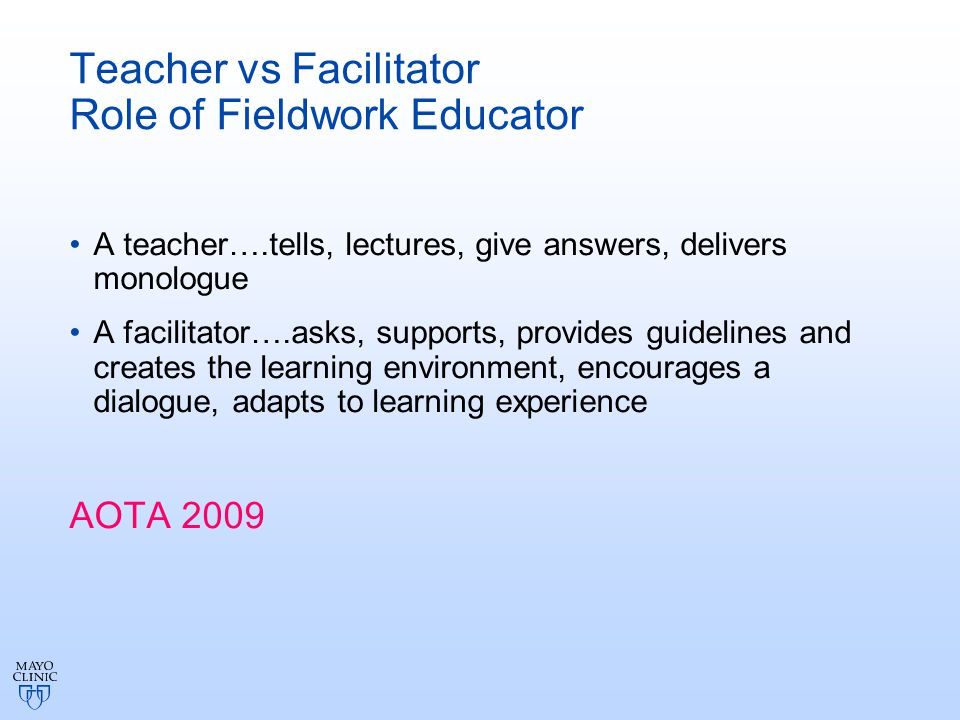 Teacher vs Facilitator Role of Fieldwork Educator A teacher….tells, lectures, give answers, delivers monologue A facilitator….asks, supports, provides guidelines and creates the learning environment, encourages a dialogue, adapts to learning experience AOTA 2009