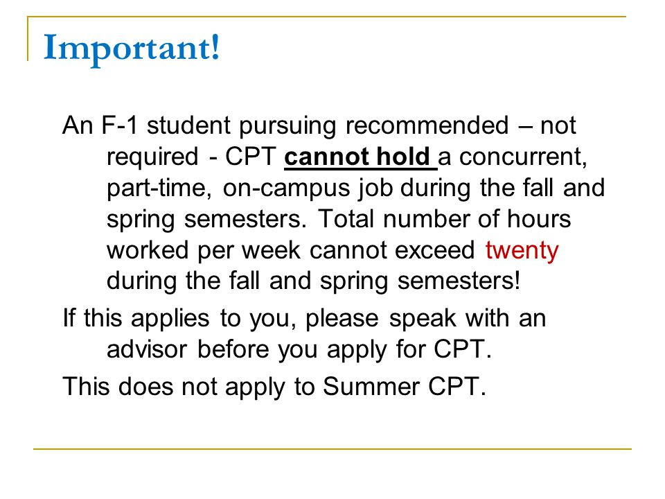 CPT and other work authorization Students who use 12 full months of full-time CPT become ineligible for OPT under US immigration law Use of part-time CPT does not affect OPT Consider applying for pre-completion OPT if your degree program is not eligible for CPT