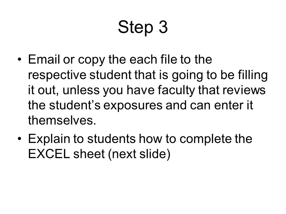 Step 3 Email or copy the each file to the respective student that is going to be filling it out, unless you have faculty that reviews the student's exposures and can enter it themselves.