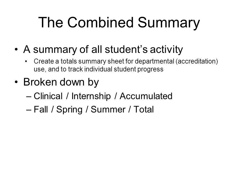 The Combined Summary A summary of all student's activity Create a totals summary sheet for departmental (accreditation) use, and to track individual student progress Broken down by –Clinical / Internship / Accumulated –Fall / Spring / Summer / Total