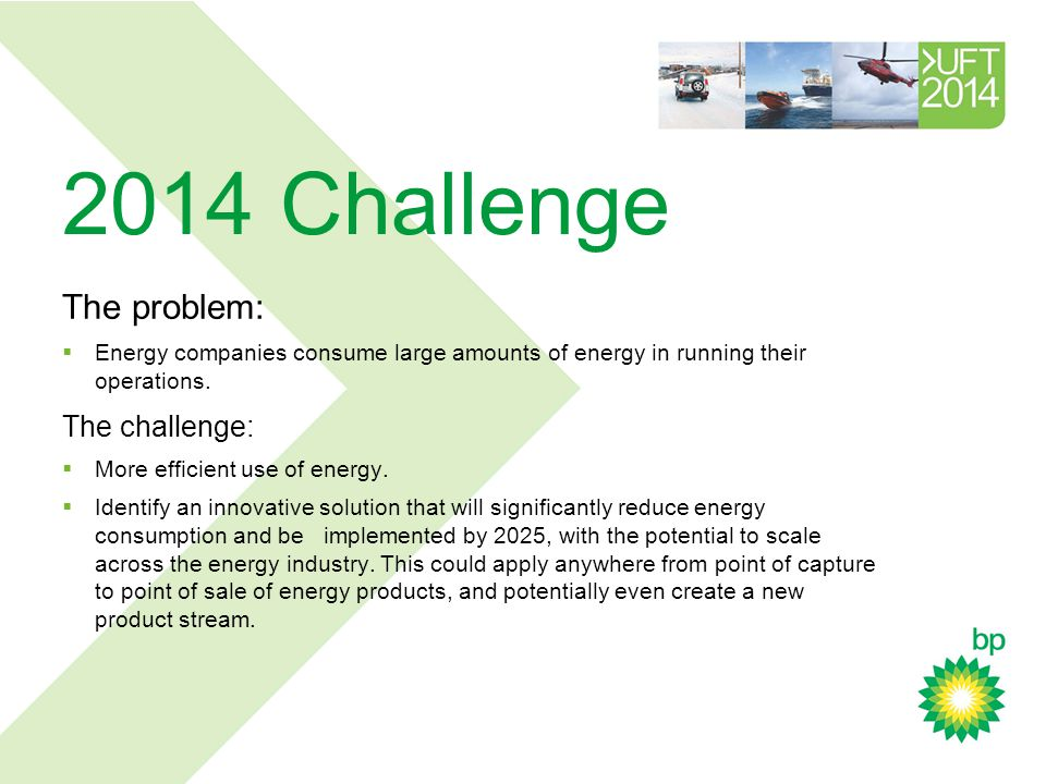 2014 Challenge The problem:  Energy companies consume large amounts of energy in running their operations.
