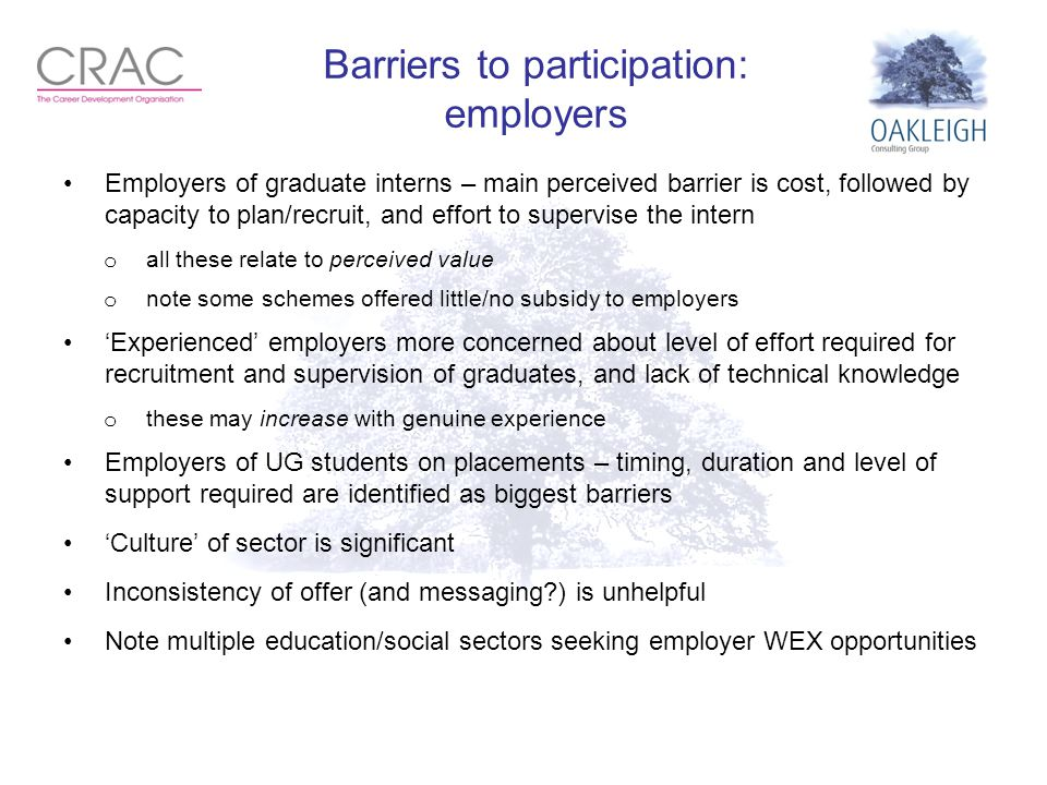 Barriers to participation: employers Employers of graduate interns – main perceived barrier is cost, followed by capacity to plan/recruit, and effort to supervise the intern o all these relate to perceived value o note some schemes offered little/no subsidy to employers 'Experienced' employers more concerned about level of effort required for recruitment and supervision of graduates, and lack of technical knowledge o these may increase with genuine experience Employers of UG students on placements – timing, duration and level of support required are identified as biggest barriers 'Culture' of sector is significant Inconsistency of offer (and messaging?) is unhelpful Note multiple education/social sectors seeking employer WEX opportunities