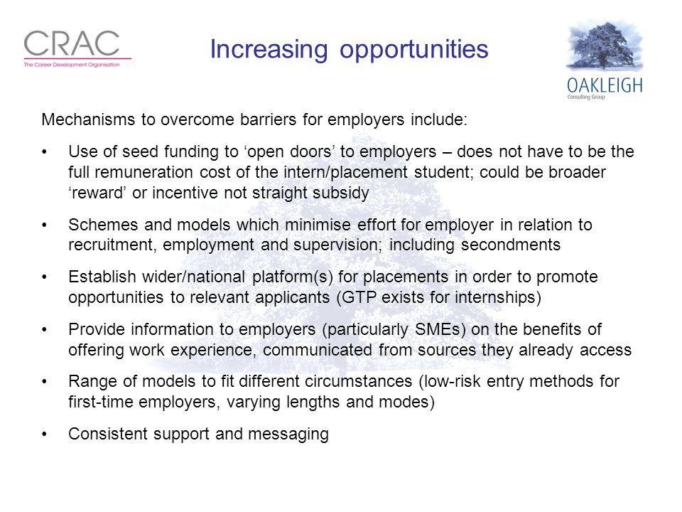 Increasing opportunities Mechanisms to overcome barriers for employers include: Use of seed funding to 'open doors' to employers – does not have to be the full remuneration cost of the intern/placement student; could be broader 'reward' or incentive not straight subsidy Schemes and models which minimise effort for employer in relation to recruitment, employment and supervision; including secondments Establish wider/national platform(s) for placements in order to promote opportunities to relevant applicants (GTP exists for internships) Provide information to employers (particularly SMEs) on the benefits of offering work experience, communicated from sources they already access Range of models to fit different circumstances (low-risk entry methods for first-time employers, varying lengths and modes) Consistent support and messaging.