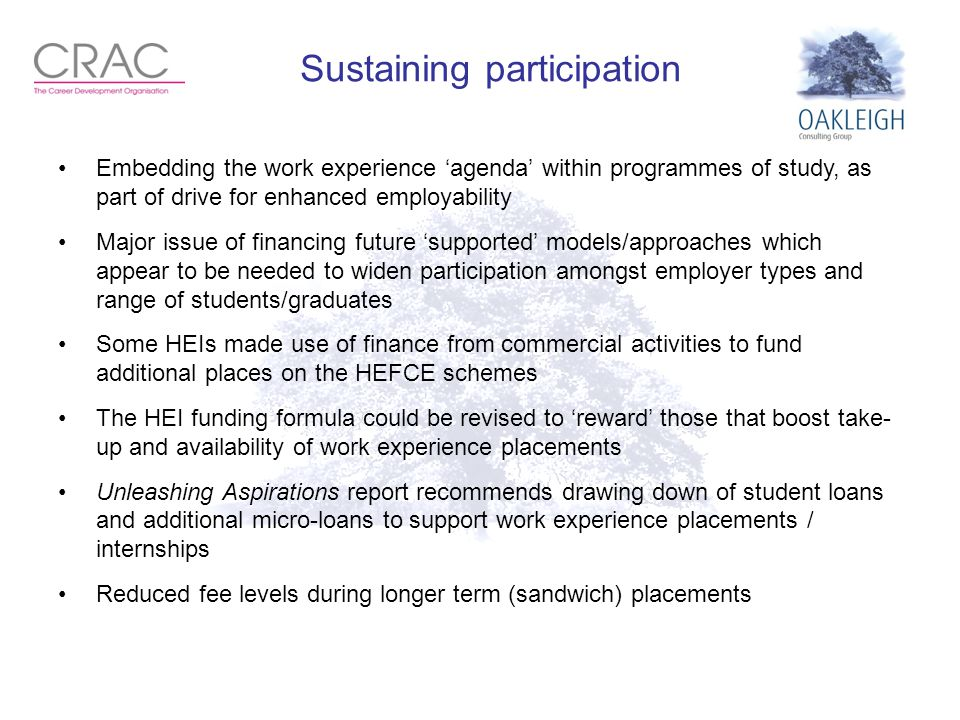 Sustaining participation Embedding the work experience 'agenda' within programmes of study, as part of drive for enhanced employability Major issue of financing future 'supported' models/approaches which appear to be needed to widen participation amongst employer types and range of students/graduates Some HEIs made use of finance from commercial activities to fund additional places on the HEFCE schemes The HEI funding formula could be revised to 'reward' those that boost take- up and availability of work experience placements Unleashing Aspirations report recommends drawing down of student loans and additional micro-loans to support work experience placements / internships Reduced fee levels during longer term (sandwich) placements