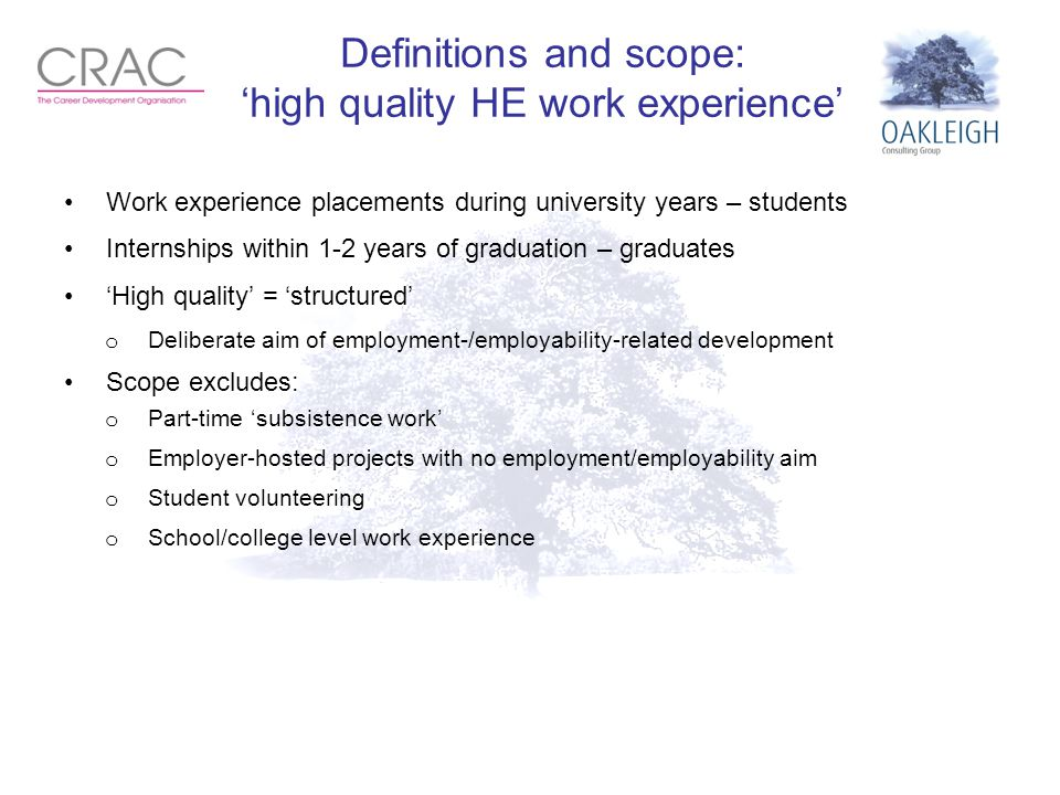 Definitions and scope: 'high quality HE work experience' Work experience placements during university years – students Internships within 1-2 years of