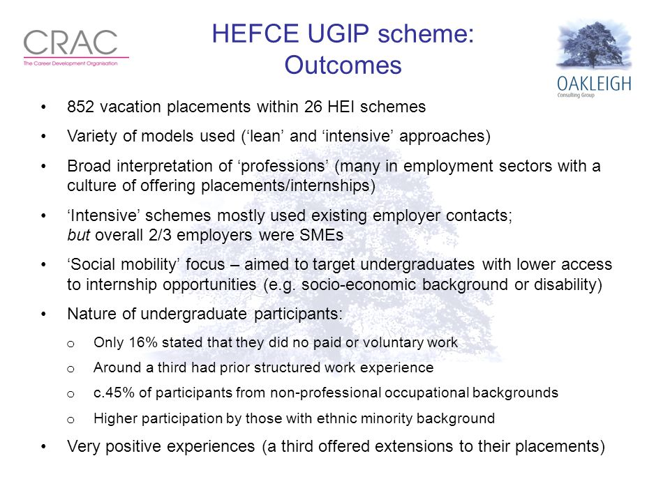 HEFCE UGIP scheme: Outcomes 852 vacation placements within 26 HEI schemes Variety of models used ('lean' and 'intensive' approaches) Broad interpretat
