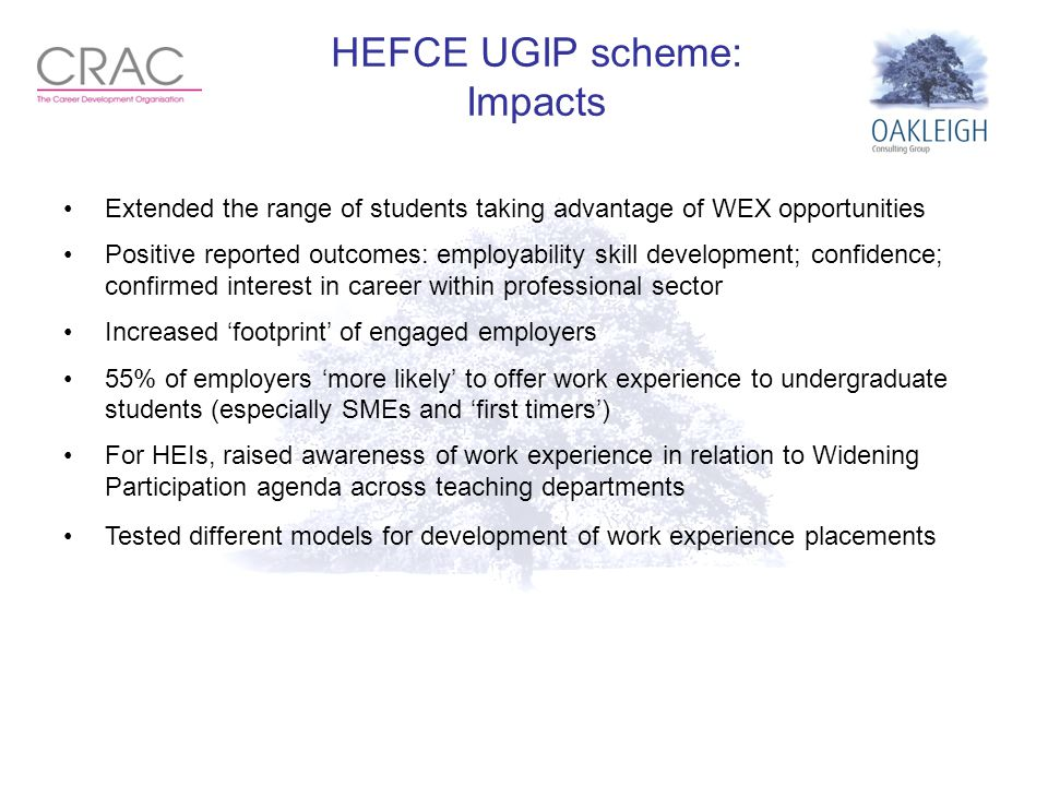 HEFCE UGIP scheme: Impacts Extended the range of students taking advantage of WEX opportunities Positive reported outcomes: employability skill development; confidence; confirmed interest in career within professional sector Increased 'footprint' of engaged employers 55% of employers 'more likely' to offer work experience to undergraduate students (especially SMEs and 'first timers') For HEIs, raised awareness of work experience in relation to Widening Participation agenda across teaching departments Tested different models for development of work experience placements