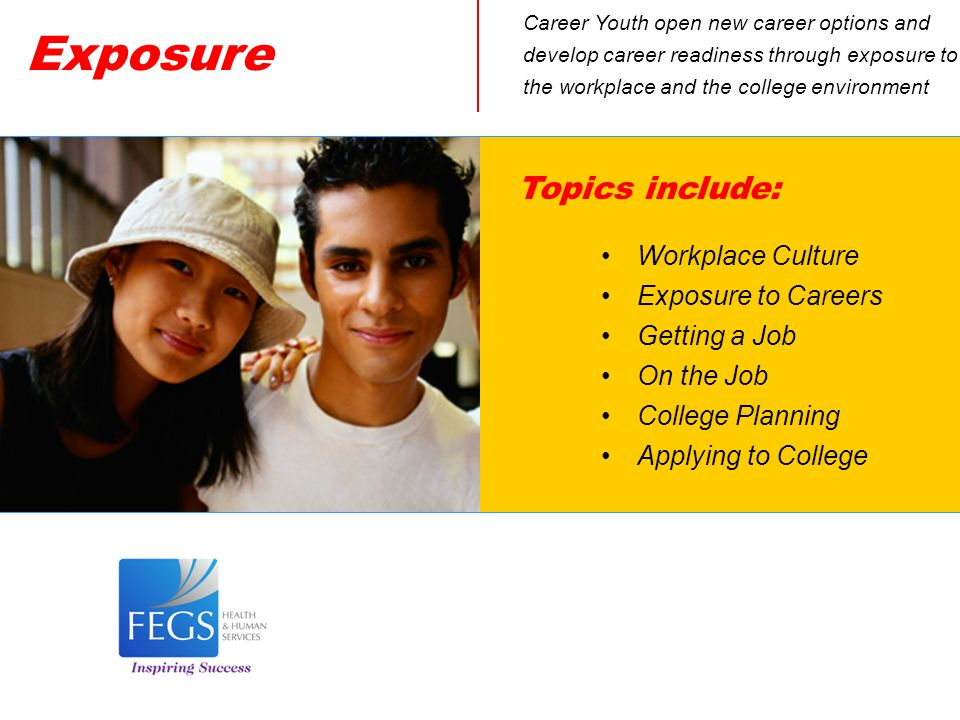 Exposure Career Youth open new career options and develop career readiness through exposure to the workplace and the college environment Topics include: Workplace Culture Exposure to Careers Getting a Job On the Job College Planning Applying to College