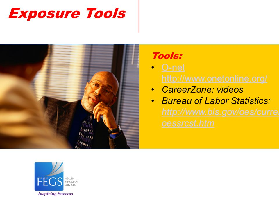 Exposure Tools Tools: O-net http://www.onetonline.org/O-net http://www.onetonline.org/ CareerZone: videos Bureau of Labor Statistics: http://www.bls.gov/oes/current/ oessrcst.htm http://www.bls.gov/oes/current/ oessrcst.htm