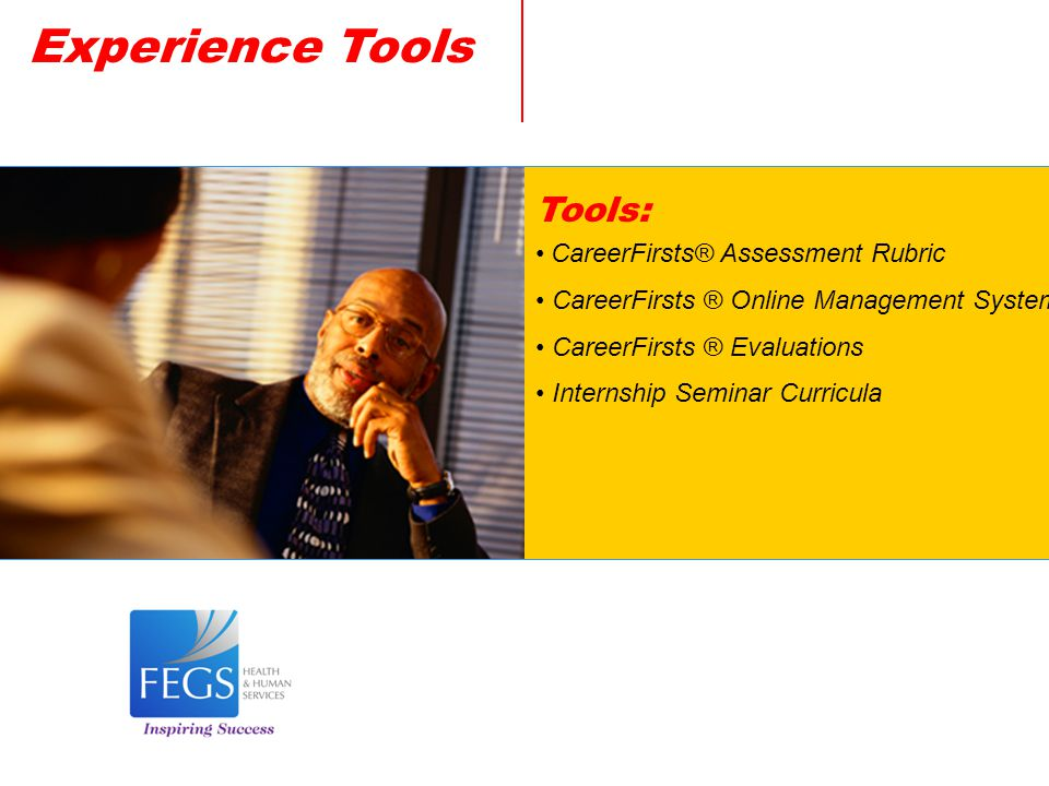 Experience Tools Tools: CareerFirsts® Assessment Rubric CareerFirsts ® Online Management System CareerFirsts ® Evaluations Internship Seminar Curricula