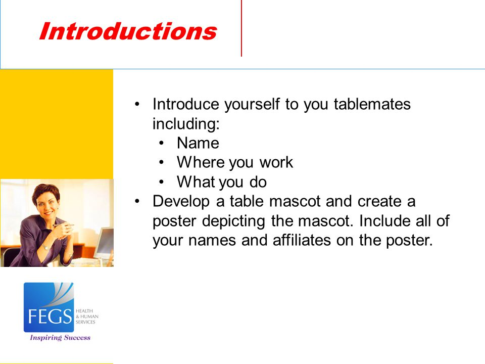 Introduce yourself to you tablemates including: Name Where you work What you do Develop a table mascot and create a poster depicting the mascot.