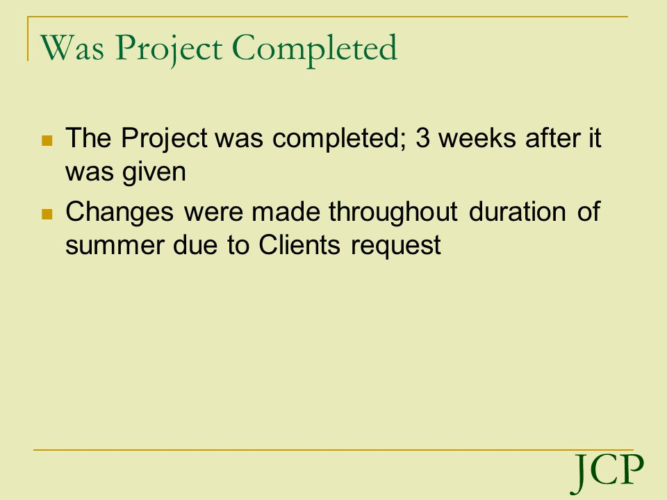 Was Project Completed The Project was completed; 3 weeks after it was given Changes were made throughout duration of summer due to Clients request JCP