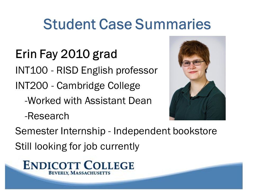 Student Case Summaries Erin Fay 2010 grad INT100 - RISD English professor INT200 - Cambridge College -Worked with Assistant Dean -Research Semester Internship - Independent bookstore Still looking for job currently