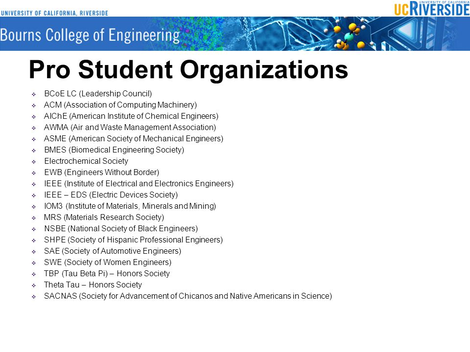 Pro Student Organizations  BCoE LC (Leadership Council)  ACM (Association of Computing Machinery)  AIChE (American Institute of Chemical Engineers)  AWMA (Air and Waste Management Association)  ASME (American Society of Mechanical Engineers)  BMES (Biomedical Engineering Society)  Electrochemical Society  EWB (Engineers Without Border)  IEEE (Institute of Electrical and Electronics Engineers)  IEEE – EDS (Electric Devices Society)  IOM3 (Institute of Materials, Minerals and Mining)  MRS (Materials Research Society)  NSBE (National Society of Black Engineers)  SHPE (Society of Hispanic Professional Engineers)  SAE (Society of Automotive Engineers)  SWE (Society of Women Engineers)  TBP (Tau Beta Pi) – Honors Society  Theta Tau – Honors Society  SACNAS (Society for Advancement of Chicanos and Native Americans in Science)