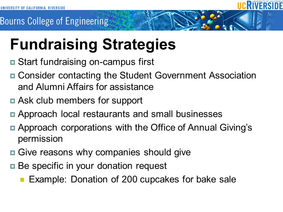 Fundraising Strategies  Start fundraising on-campus first  Consider contacting the Student Government Association and Alumni Affairs for assistance  Ask club members for support  Approach local restaurants and small businesses  Approach corporations with the Office of Annual Giving's permission  Give reasons why companies should give  Be specific in your donation request Example: Donation of 200 cupcakes for bake sale