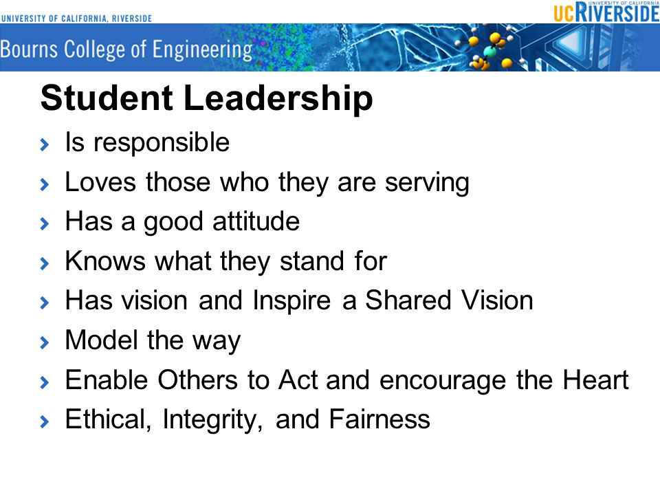 Student Leadership Is responsible Loves those who they are serving Has a good attitude Knows what they stand for Has vision and Inspire a Shared Vision Model the way Enable Others to Act and encourage the Heart Ethical, Integrity, and Fairness