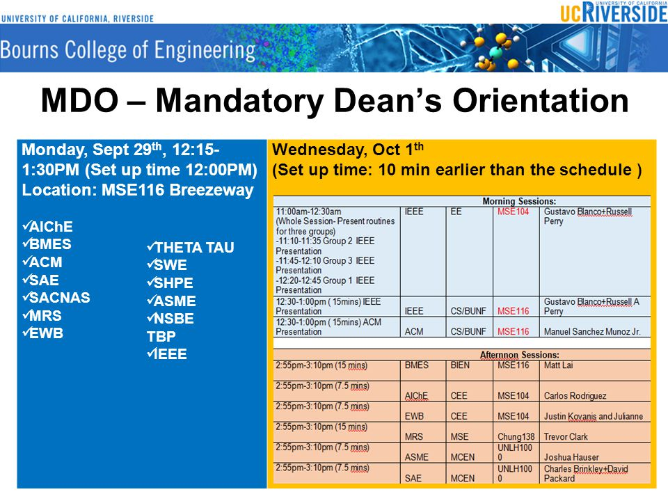 MDO – Mandatory Dean's Orientation Monday, Sept 29 th, 12:15- 1:30PM (Set up time 12:00PM) Location: MSE116 Breezeway AIChE BMES ACM SAE SACNAS MRS EWB Wednesday, Oct 1 th (Set up time: 10 min earlier than the schedule ) THETA TAU SWE SHPE ASME NSBE TBP IEEE