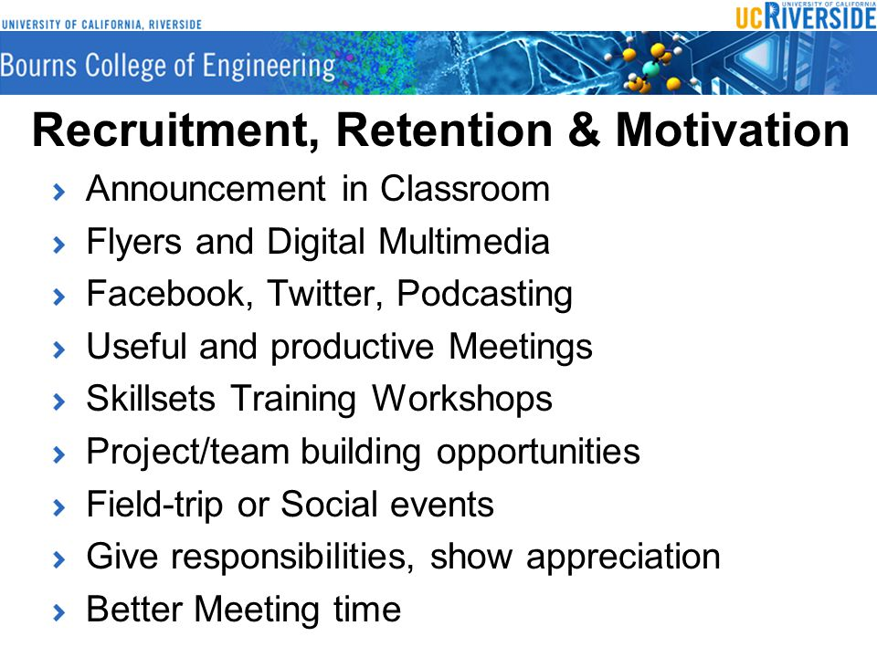 Recruitment, Retention & Motivation Announcement in Classroom Flyers and Digital Multimedia Facebook, Twitter, Podcasting Useful and productive Meetings Skillsets Training Workshops Project/team building opportunities Field-trip or Social events Give responsibilities, show appreciation Better Meeting time