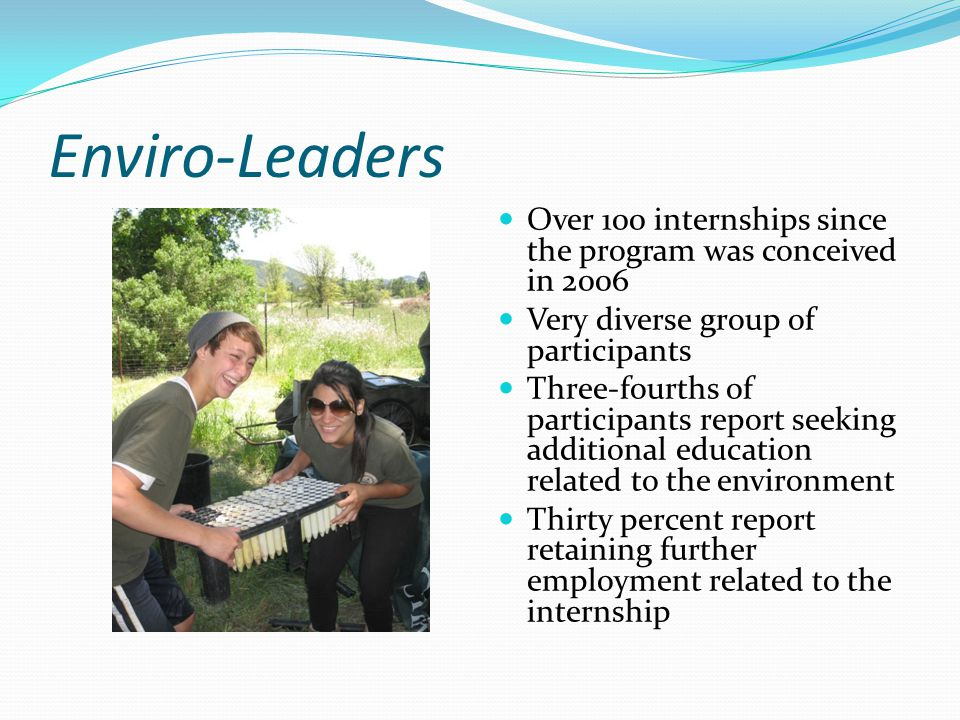 Enviro-Leaders Over 100 internships since the program was conceived in 2006 Very diverse group of participants Three-fourths of participants report se