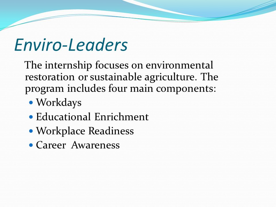 Enviro-Leaders The internship focuses on environmental restoration or sustainable agriculture. The program includes four main components: Workdays Edu