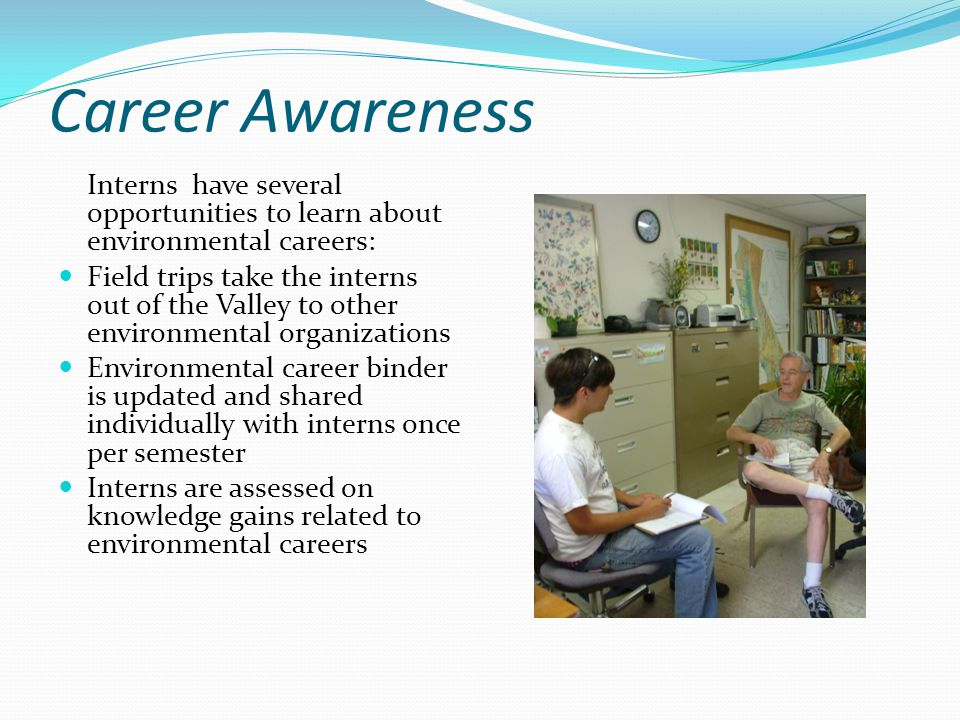 Career Awareness Interns have several opportunities to learn about environmental careers: Field trips take the interns out of the Valley to other envi