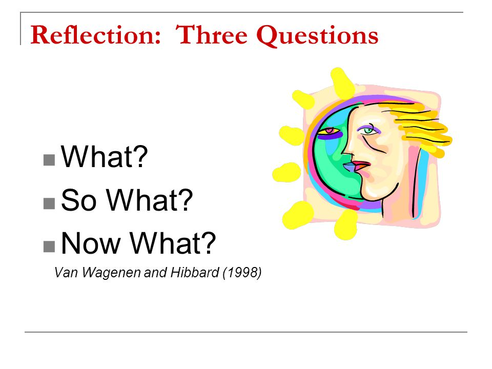 Reflection: Three Questions What? So What? Now What? Van Wagenen and Hibbard (1998)