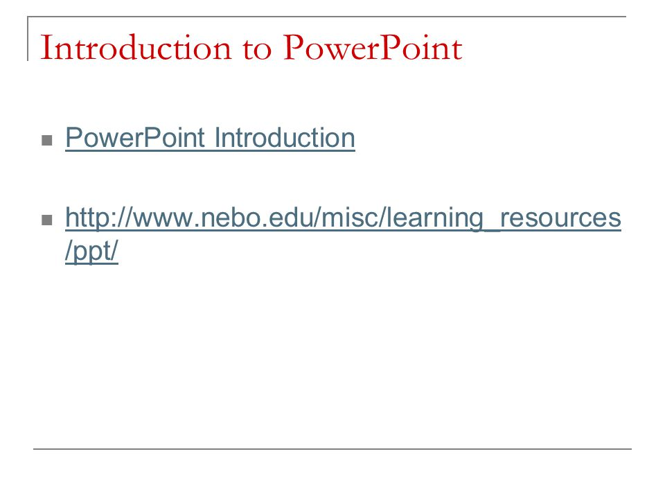 Introduction to PowerPoint PowerPoint Introduction http://www.nebo.edu/misc/learning_resources /ppt/ http://www.nebo.edu/misc/learning_resources /ppt/