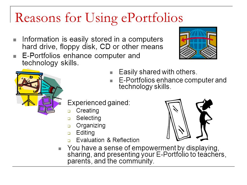 Reasons for Using ePortfolios Information is easily stored in a computers hard drive, floppy disk, CD or other means E-Portfolios enhance computer and