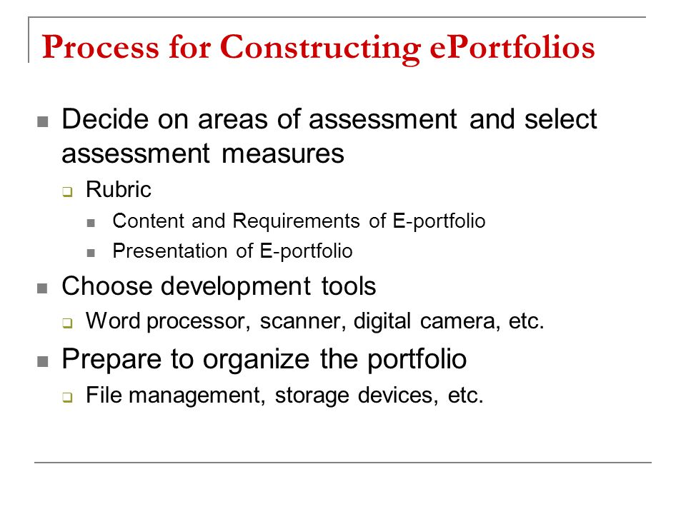 Process for Constructing ePortfolios Decide on areas of assessment and select assessment measures  Rubric Content and Requirements of E-portfolio Presentation of E-portfolio Choose development tools  Word processor, scanner, digital camera, etc.