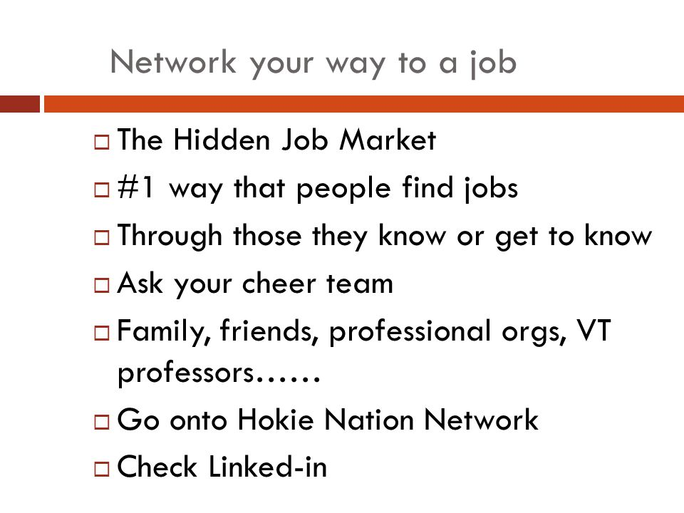 Network your way to a job  The Hidden Job Market  #1 way that people find jobs  Through those they know or get to know  Ask your cheer team  Family, friends, professional orgs, VT professors……  Go onto Hokie Nation Network  Check Linked-in