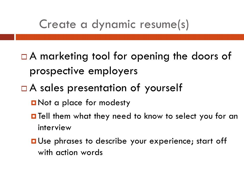 Create a dynamic resume(s)  A marketing tool for opening the doors of prospective employers  A sales presentation of yourself  Not a place for modesty  Tell them what they need to know to select you for an interview  Use phrases to describe your experience; start off with action words