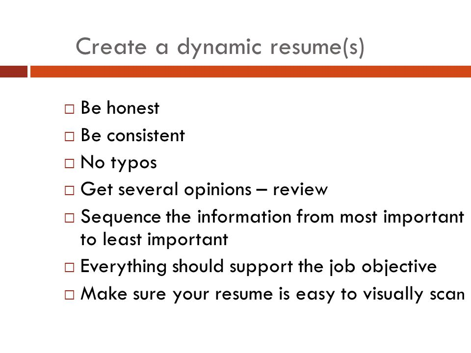 Create a dynamic resume(s)  Be honest  Be consistent  No typos  Get several opinions – review  Sequence the information from most important to least important  Everything should support the job objective  Make sure your resume is easy to visually sca n