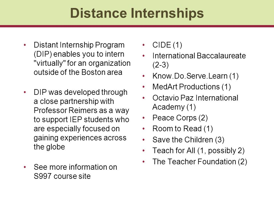 Distance Internships Distant Internship Program (DIP) enables you to intern virtually for an organization outside of the Boston area DIP was developed through a close partnership with Professor Reimers as a way to support IEP students who are especially focused on gaining experiences across the globe See more information on S997 course site CIDE (1) International Baccalaureate (2-3) Know.Do.Serve.Learn (1) MedArt Productions (1) Octavio Paz International Academy (1) Peace Corps (2) Room to Read (1) Save the Children (3) Teach for All (1, possibly 2) The Teacher Foundation (2)